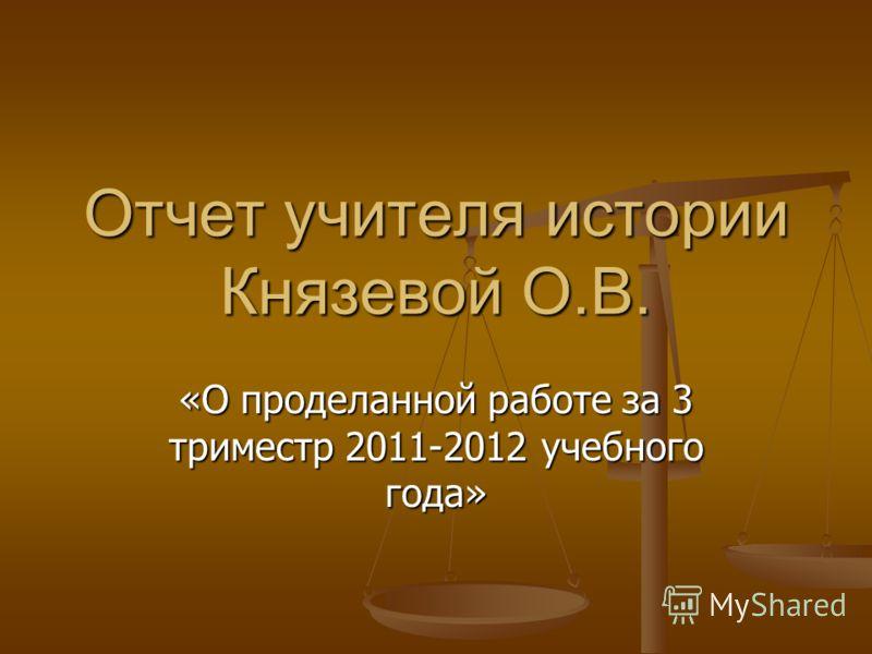 Отчет учителя истории Князевой О.В. «О проделанной работе за 3 триместр 2011-2012 учебного года»