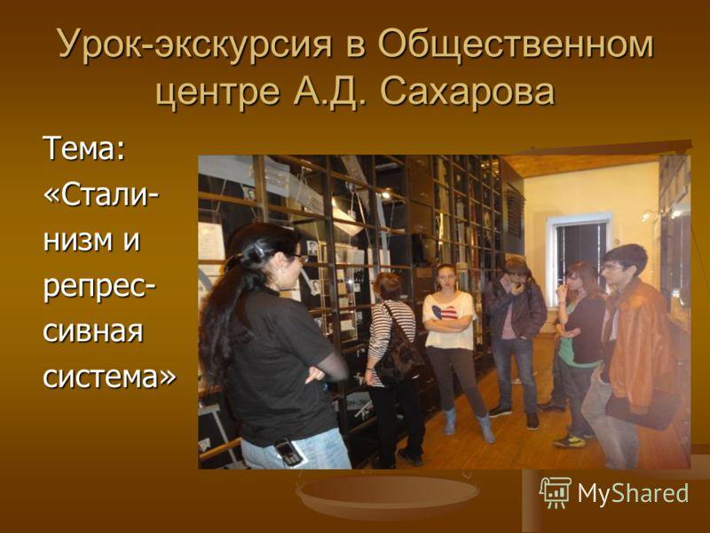 Урок-экскурсия в Общественном центре А.Д. Сахарова Тема:«Стали- низм и репрес-сивнаясистема»