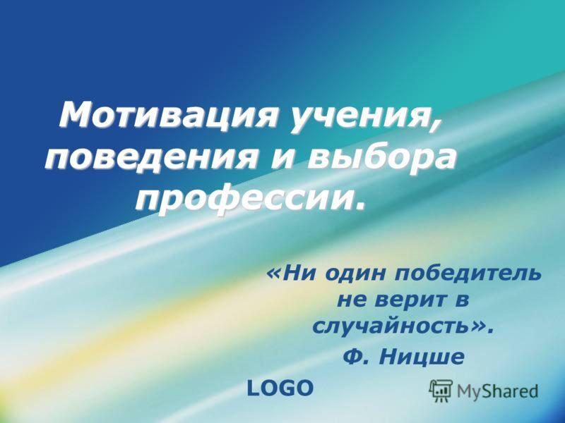 LOGO Мотивация учения, поведения и выбора профессии. «Ни один победитель не верит в случайность». Ф. Ницше