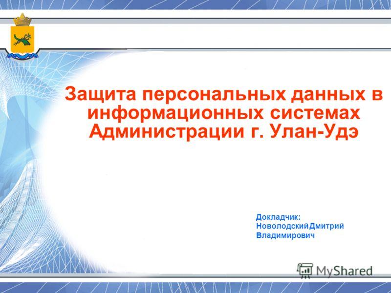 Защита персональных данных в информационных системах Администрации г. Улан-Удэ Докладчик: Новолодский Дмитрий Владимирович