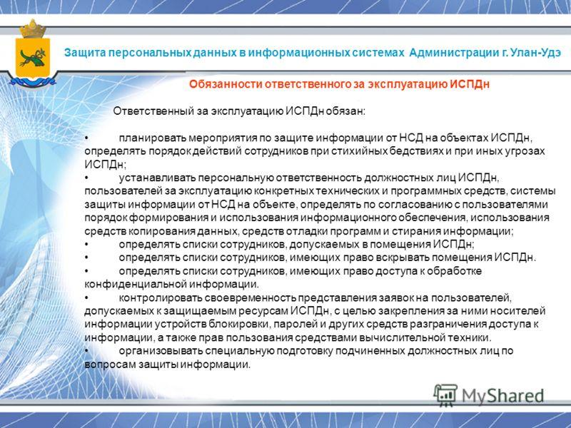 Защита персональных данных в информационных системах Администрации г. Улан-Удэ Обязанности ответственного за эксплуатацию ИСПДн Ответственный за эксплуатацию ИСПДн обязан: планировать мероприятия по защите информации от НСД на объектах ИСПДн, определ