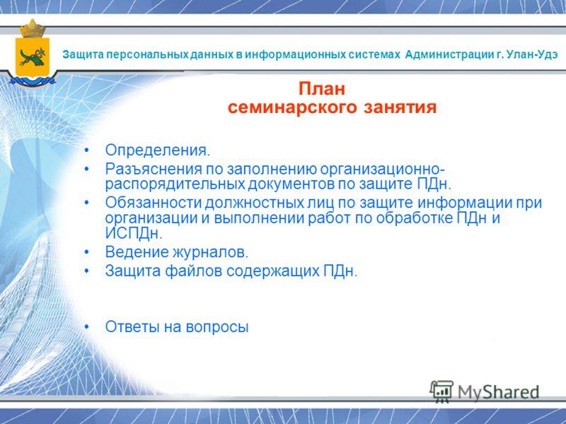 Защита персональных данных в информационных системах Администрации г. Улан-Удэ План семинарского занятия Определения. Разъяснения по заполнению организационно- распорядительных документов по защите ПДн. Обязанности должностных лиц по защите информаци