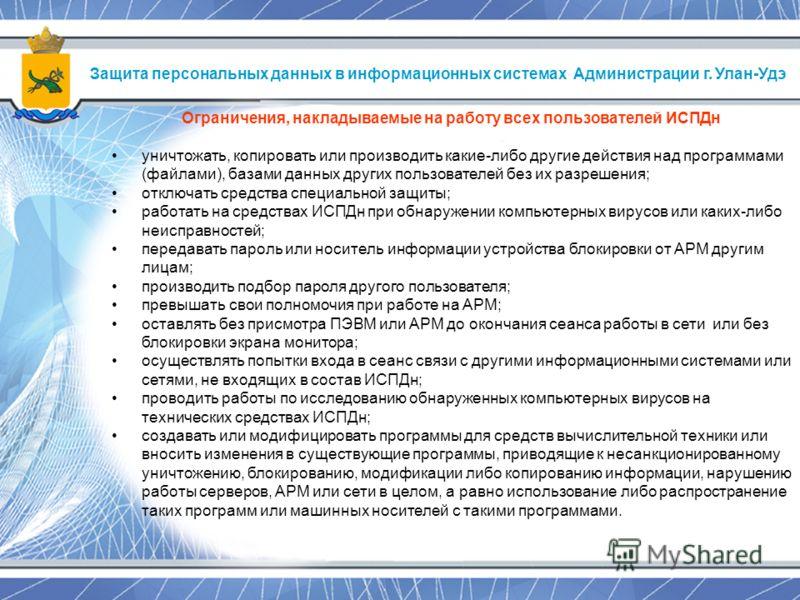 Защита персональных данных в информационных системах Администрации г. Улан-Удэ Ограничения, накладываемые на работу всех пользователей ИСПДн уничтожать, копировать или производить какие-либо другие действия над программами (файлами), базами данных др