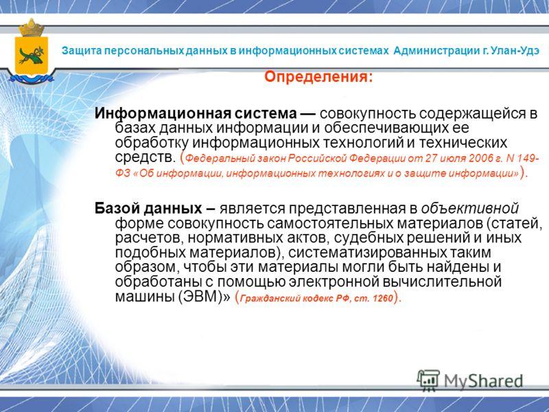 Определения: Информационная система совокупность содержащейся в базах данных информации и обеспечивающих ее обработку информационных технологий и технических средств. ( Федеральный закон Российской Федерации от 27 июля 2006 г. N 149- ФЗ «Об информаци