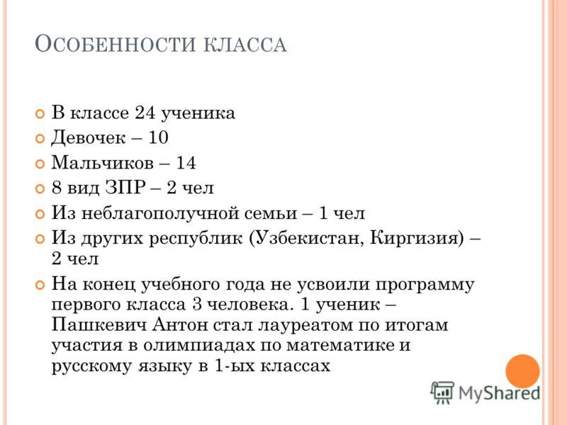 О СОБЕННОСТИ КЛАССА В классе 24 ученика Девочек – 10 Мальчиков – 14 8 вид ЗПР – 2 чел Из неблагополучной семьи – 1 чел Из других республик (Узбекистан, Киргизия) – 2 чел На конец учебного года не усвоили программу первого класса 3 человека. 1 ученик