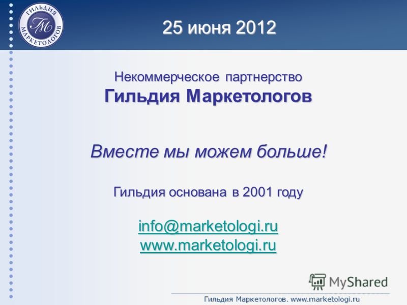 Гильдия Маркетологов. www.marketologi.ru Некоммерческое партнерство Гильдия Маркетологов Вместе мы можем больше! Гильдия основана в 2001 году info@marketologi.ru www.marketologi.ru 25 июня 2012