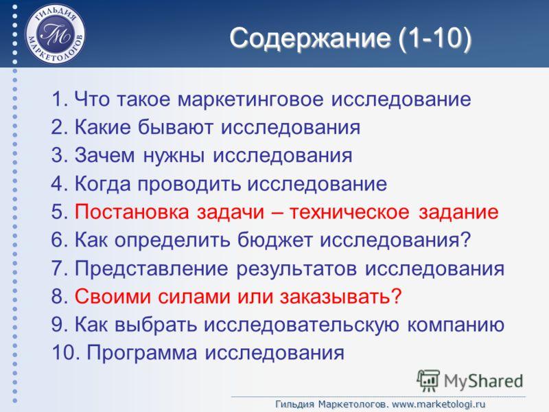 Гильдия Маркетологов. www.marketologi.ru Содержание (1-10) 1. Что такое маркетинговое исследование 2. Какие бывают исследования 3. Зачем нужны исследования 4. Когда проводить исследование 5. Постановка задачи – техническое задание 6. Как определить б