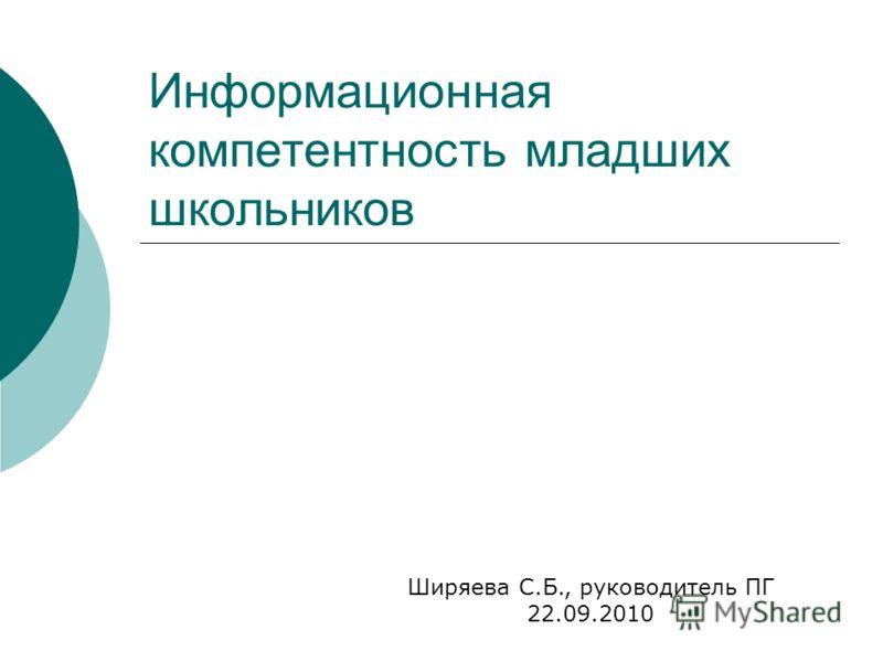 Информационная компетентность младших школьников Ширяева С.Б., руководитель ПГ 22.09.2010