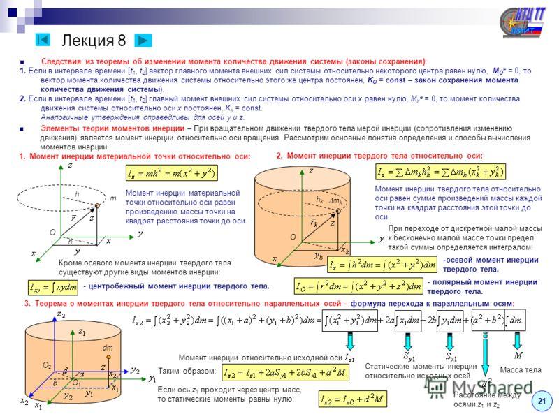 Лекция 8 21 Следствия из теоремы об изменении момента количества движения системы (законы сохранения): 1. Если в интервале времени [t 1, t 2 ] вектор главного момента внешних сил системы относительно некоторого центра равен нулю, M O e = 0, то вектор