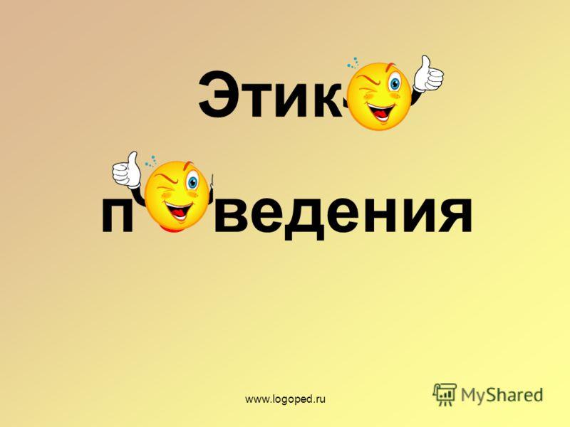 Этик а п о ведения www.logoped.ru