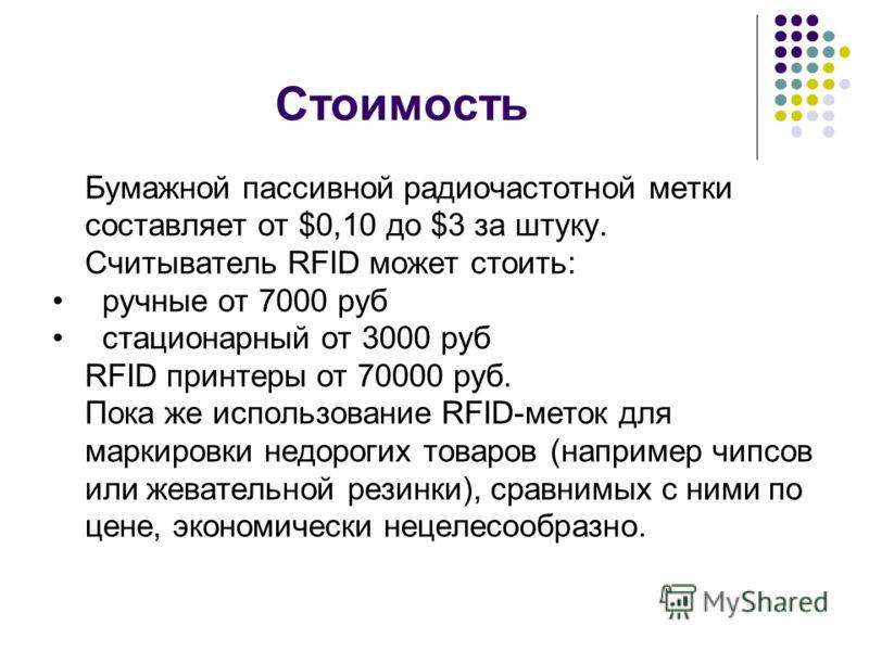 Стоимость Бумажной пассивной радиочастотной метки составляет от $0,10 до $3 за штуку. Считыватель RFID может стоить: ручные от 7000 руб стационарный от 3000 руб RFID принтеры от 70000 руб. Пока же использование RFID-меток для маркировки недорогих тов