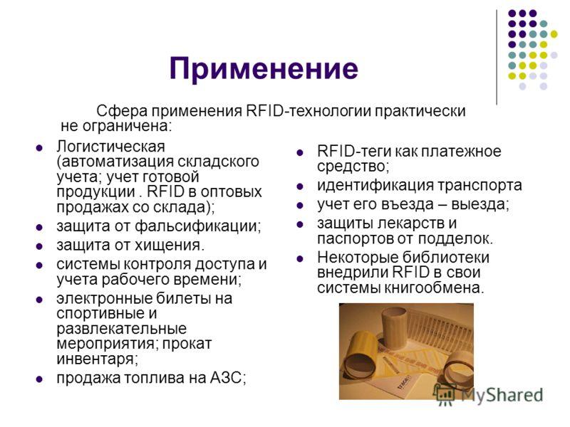 Применение Логистическая (автоматизация складского учета; учет готовой продукции. RFID в оптовых продажах со склада); защита от фальсификации; защита от хищения. системы контроля доступа и учета рабочего времени; электронные билеты на спортивные и ра