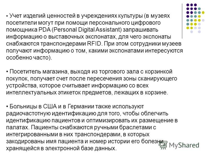 Учет изделий ценностей в учреждениях культуры (в музеях посетители могут при помощи персонального цифрового помощника PDA (Personal Digital Assistant) запрашивать информацию о выставочных экспонатах, для чего экспонаты снабжаются транспондерами RFID.