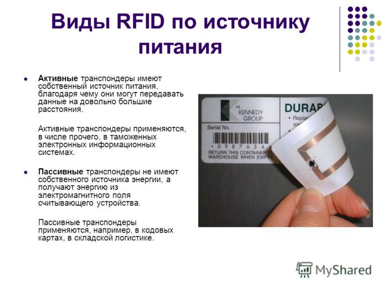 Виды RFID по источнику питания Активные транспондеры имеют собственный источник питания, благодаря чему они могут передавать данные на довольно большие расстояния. Активные транспондеры применяются, в числе прочего, в таможенных электронных информаци