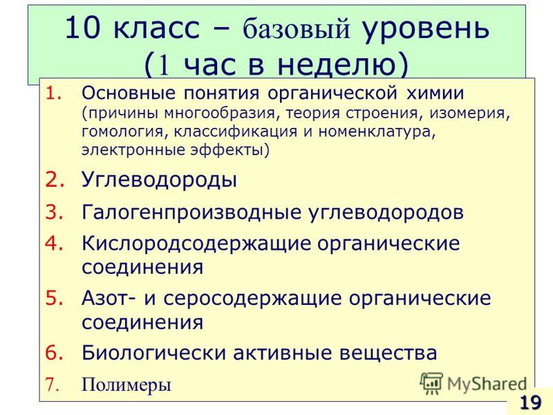 10 класс – базовый уровень ( 1 час в неделю) 1.Основные понятия органической химии (причины многообразия, теория строения, изомерия, гомология, классификация и номенклатура, электронные эффекты) 2.Углеводороды 3.Галогенпроизводные углеводородов 4.Кис