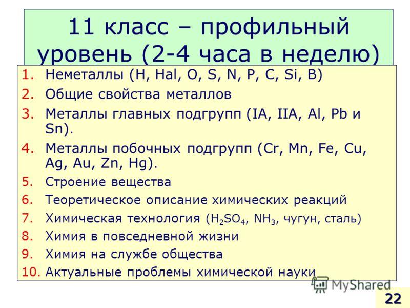 11 класс – профильный уровень (2-4 часа в неделю) 1.Неметаллы (H, Hal, O, S, N, P, C, Si, B) 2.Общие свойства металлов 3.Металлы главных подгрупп (IA, IIA, Al, Pb и Sn). 4.Металлы побочных подгрупп (Cr, Mn, Fe, Cu, Ag, Au, Zn, Hg). 5.Строение веществ