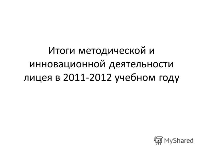 Итоги методической и инновационной деятельности лицея в 2011-2012 учебном году