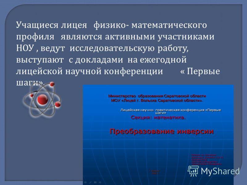 Учащиеся лицея физико - математического профиля являются активными участниками НОУ, ведут исследовательскую работу, выступают с докладами на ежегодной лицейской научной конференции « Первые шаги ».