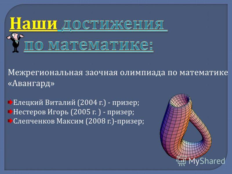 Межрегиональная заочная олимпиада по математике « Авангард » Елецкий Виталий (2004 г.) - призер ; Нестеров Игорь (2005 г. ) - призер ; Слепченков Максим (2008 г.)- призер ;