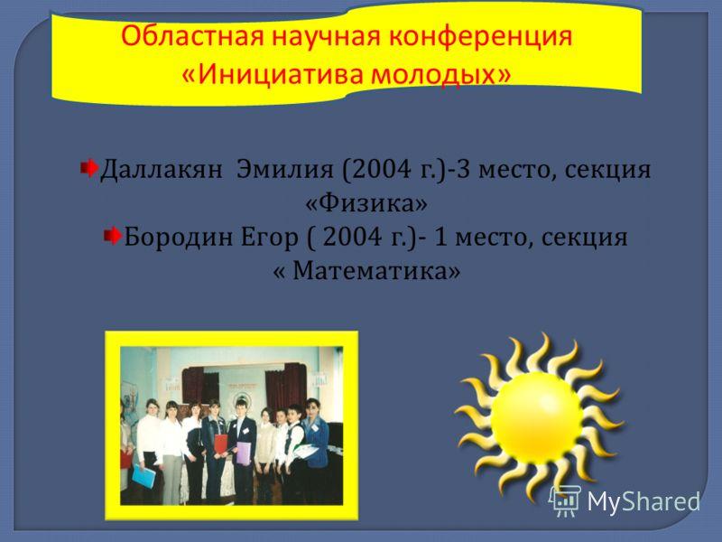 Областная научная конференция «Инициатива молодых» Даллакян Эмилия (2004 г.)-3 место, секция « Физика » Бородин Егор ( 2004 г.)- 1 место, секция « Математика »