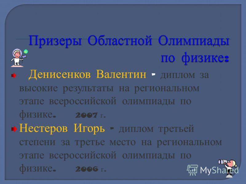 Денисенков Валентин – диплом за высокие результаты на региональном этапе всероссийской олимпиады по физике. 2007 г. Нестеров Игорь – диплом третьей степени за третье место на региональном этапе всероссийской олимпиады по физике. 2006 г.