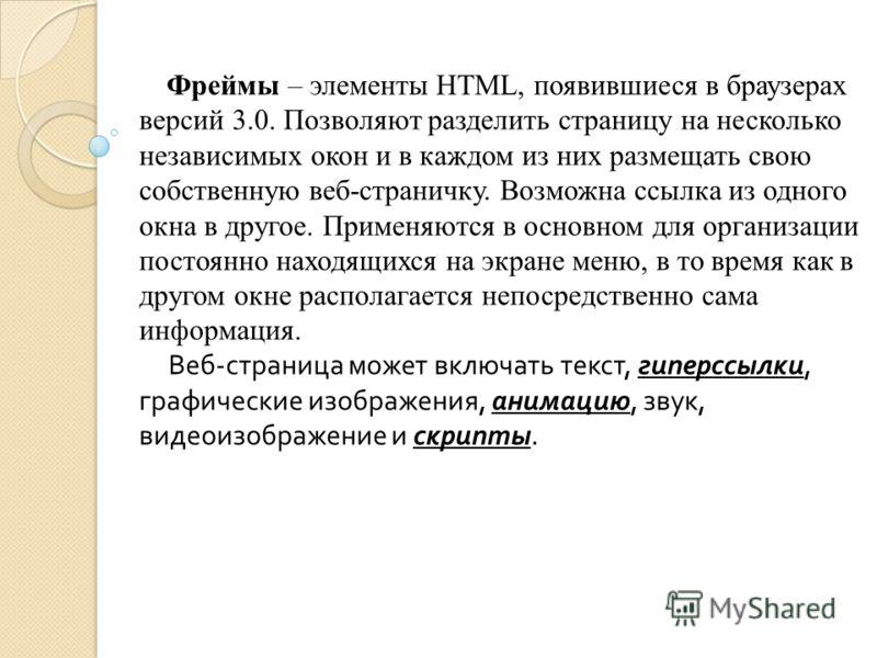 Фреймы – элементы HTML, появившиеся в браузерах версий 3.0. Позволяют разделить страницу на несколько независимых окон и в каждом из них размещать свою собственную веб-страничку. Возможна ссылка из одного окна в другое. Применяются в основном для орг