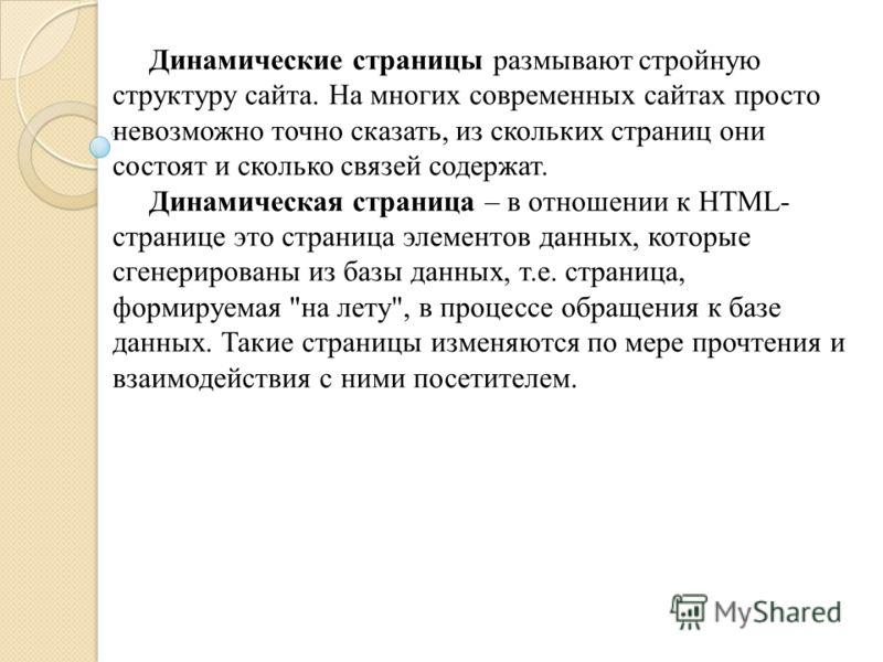 Динамические страницы размывают стройную структуру сайта. На многих современных сайтах просто невозможно точно сказать, из скольких страниц они состоят и сколько связей содержат. Динамическая страница – в отношении к HTML- странице это страница элеме