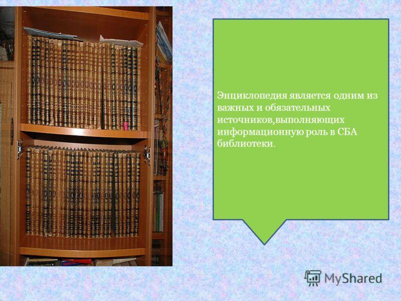 Энциклопедия является одним из важных и обязательных источников,выполняющих информационную роль в СБА библиотеки.