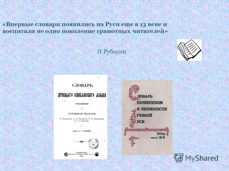 «Впервые словари появились на Руси еще в 13 веке и воспитали не одно поколение грамотных читателей» Н.Рубакин
