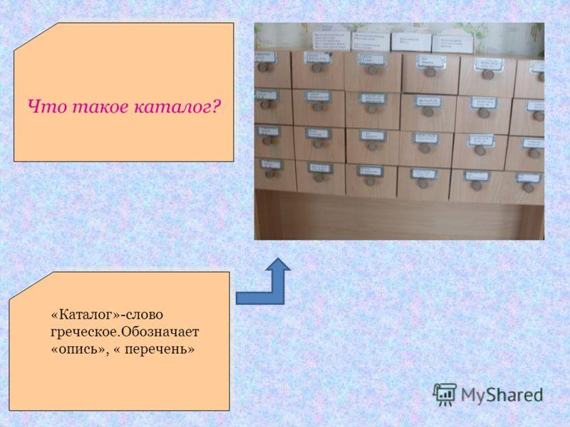 Что такое каталог? «Каталог»-слово греческое.Обозначает «опись», « перечень»