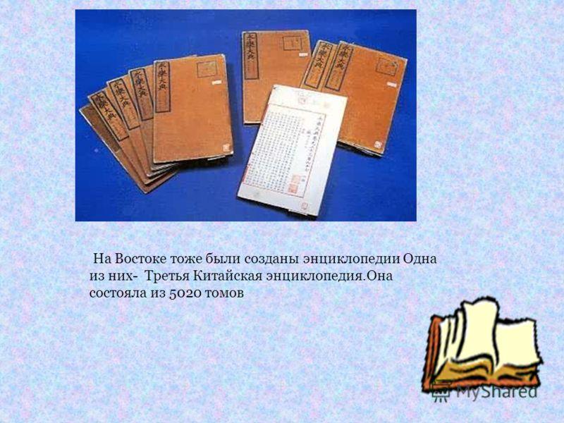 На Востоке тоже были созданы энциклопедии Одна из них- Третья Китайская энциклопедия.Она состояла из 5020 томов