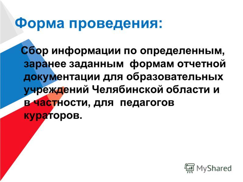 Форма проведения: Сбор информации по определенным, заранее заданным формам отчетной документации для образовательных учреждений Челябинской области и в частности, для педагогов кураторов.