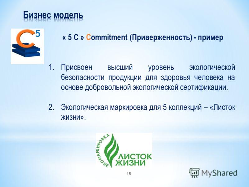 « 5 С » Commitment (Приверженность) - пример 5 1.Присвоен высший уровень экологической безопасности продукции для здоровья человека на основе добровольной экологической сертификации. 2.Экологическая маркировка для 5 коллекций – «Листок жизни». 15