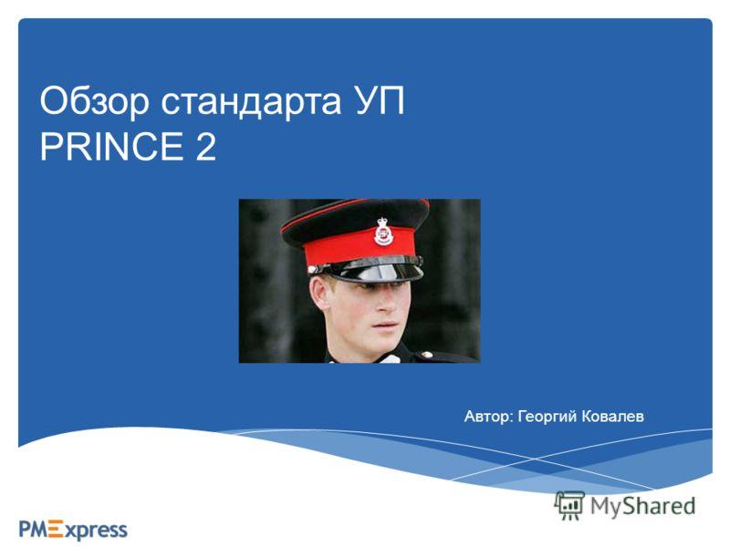 Обзор стандарта УП PRINCE 2 Автор: Георгий Ковалев