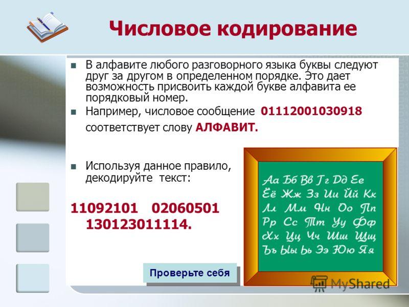 Числовое кодирование В алфавите любого разговорного языка буквы следуют друг за другом в определенном порядке. Это дает возможность присвоить каждой букве алфавита ее порядковый номер. Например, числовое сообщение 01112001030918 соответствует слову А