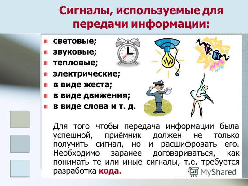 Сигналы, используемые для передачи информации: световые; звуковые; тепловые; электрические; в виде жеста; в виде движения; в виде слова и т. д. Для того чтобы передача информации была успешной, приёмник должен не только получить сигнал, но и расшифро