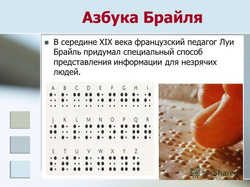 В середине XIX века французский педагог Луи Брайль придумал специальный способ представления информации для незрячих людей. Азбука Брайля