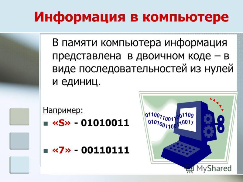 Информация в компьютере В памяти компьютера информация представлена в двоичном коде – в виде последовательностей из нулей и единиц. Например: «S» - 01010011 «7» - 00110111