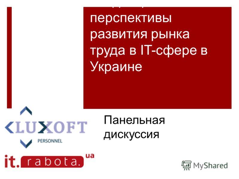 Тенденции и перспективы развития рынка труда в IT-сфере в Украине Панельная дискуссия