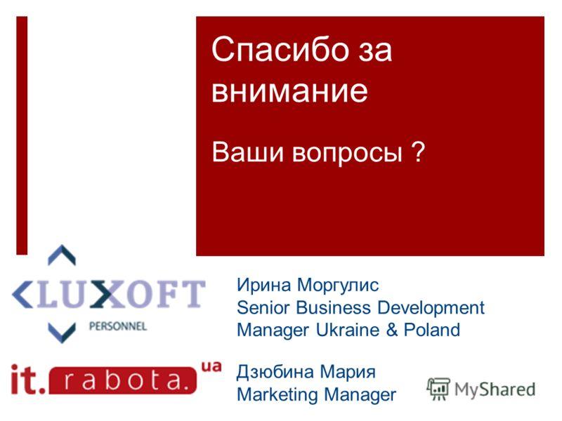 Спасибо за внимание Ваши вопросы ? Ирина Моргулис Senior Business Development Manager Ukraine & Poland Дзюбина Мария Marketing Manager