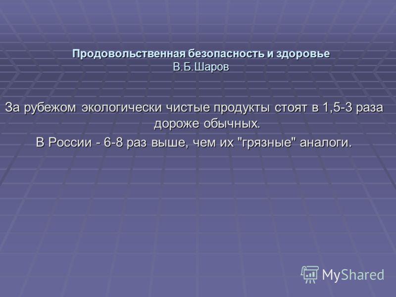Продовольственная безопасность и здоровье В.Б.Шаров За рубежом экологически чистые продукты стоят в 1,5-3 раза дороже обычных. В России - 6-8 раз выше, чем их грязные аналоги.