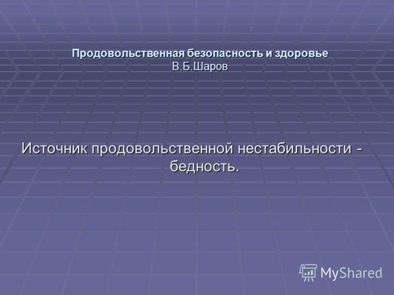 Продовольственная безопасность и здоровье В.Б.Шаров Источник продовольственной нестабильности - бедность.