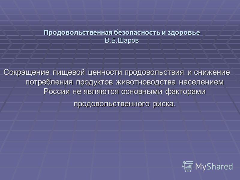 Продовольственная безопасность и здоровье В.Б.Шаров Сокращение пищевой ценности продовольствия и снижение потребления продуктов животноводства населением России не являются основными факторами продовольственного риска.
