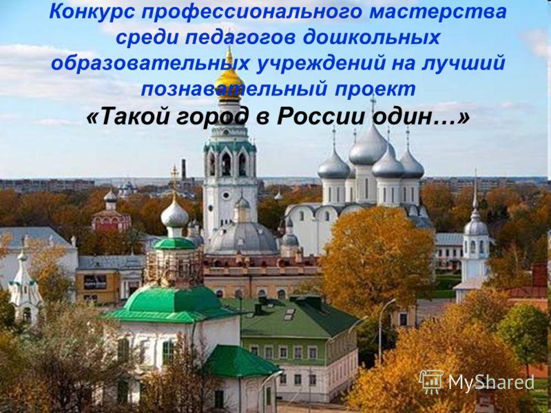 Конкурс профессионального мастерства среди педагогов дошкольных образовательных учреждений на лучший познавательный проект «Такой город в России один…»