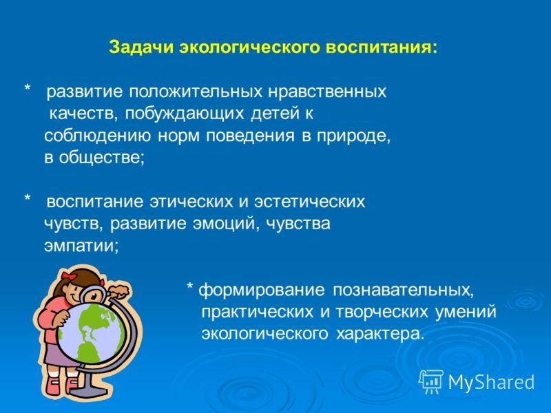Задачи экологического воспитания: * развитие положительных нравственных качеств, побуждающих детей к соблюдению норм поведения в природе, в обществе; * воспитание этических и эстетических чувств, развитие эмоций, чувства эмпатии; * формирование позна