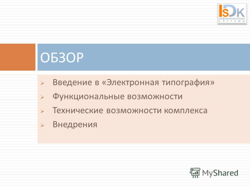 Введение в « Электронная типография » Функциональные возможности Технические возможности комплекса Внедрения ОБЗОР
