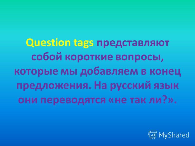 Question tags представляют собой короткие вопросы, которые мы добавляем в конец предложения. На русский язык они переводятся «не так ли?».