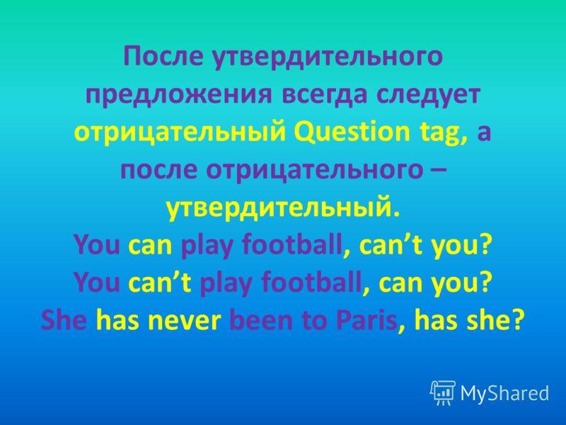 После утвердительного предложения всегда следует отрицательный Question tag, а после отрицательного – утвердительный. You can play football, cant you? You cant play football, can you? She has never been to Paris, has she?