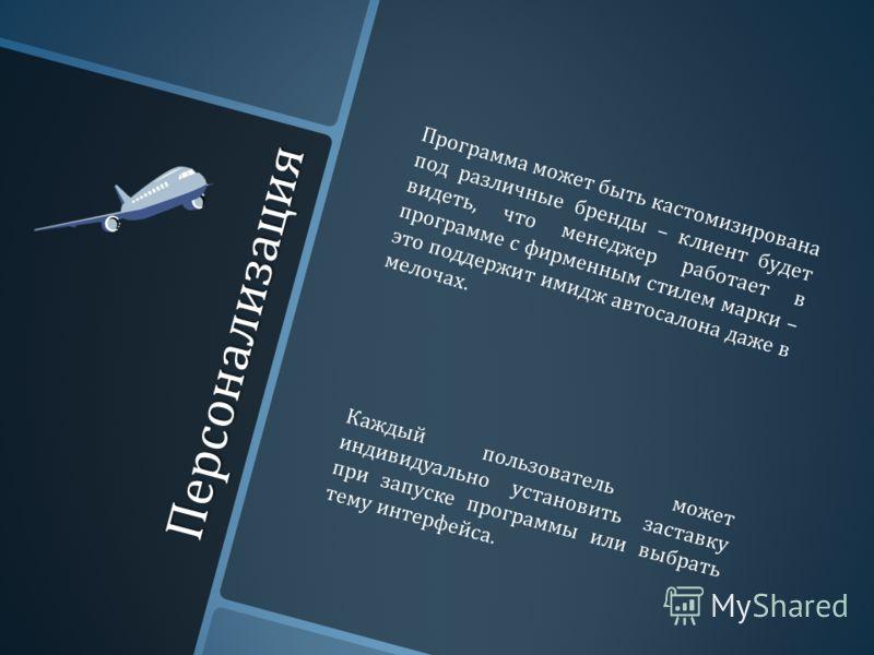 Персонализация Программа может быть кастомизирована под различные бренды – клиент будет видеть, что менеджер работает в программе с фирменным стилем марки – это поддержит имидж автосалона даже в мелочах. Каждый пользователь может индивидуально устано