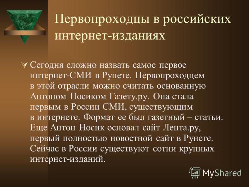 Первопроходцы в российских интернет-изданиях Сегодня сложно назвать самое первое интернет-СМИ в Рунете. Первопроходцем в этой отрасли можно считать основанную Антоном Носиком Газету.ру. Она стала первым в России СМИ, существующим в интернете. Формат